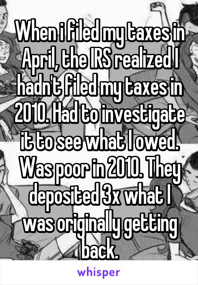 When i filed my taxes in April, the IRS realized I hadn't filed my taxes in 2010. Had to investigate it to see what I owed. Was poor in 2010. They deposited 3x what I was originally getting back.