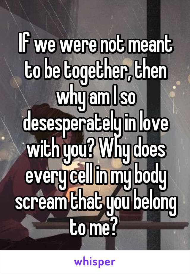 If we were not meant to be together, then why am I so desesperately in love with you? Why does every cell in my body scream that you belong to me?