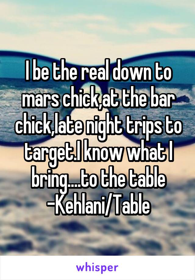 I be the real down to mars chick,at the bar chick,late night trips to target.I know what I bring....to the table -Kehlani/Table