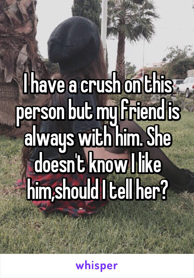 I have a crush on this person but my friend is always with him. She doesn't know I like him,should I tell her?