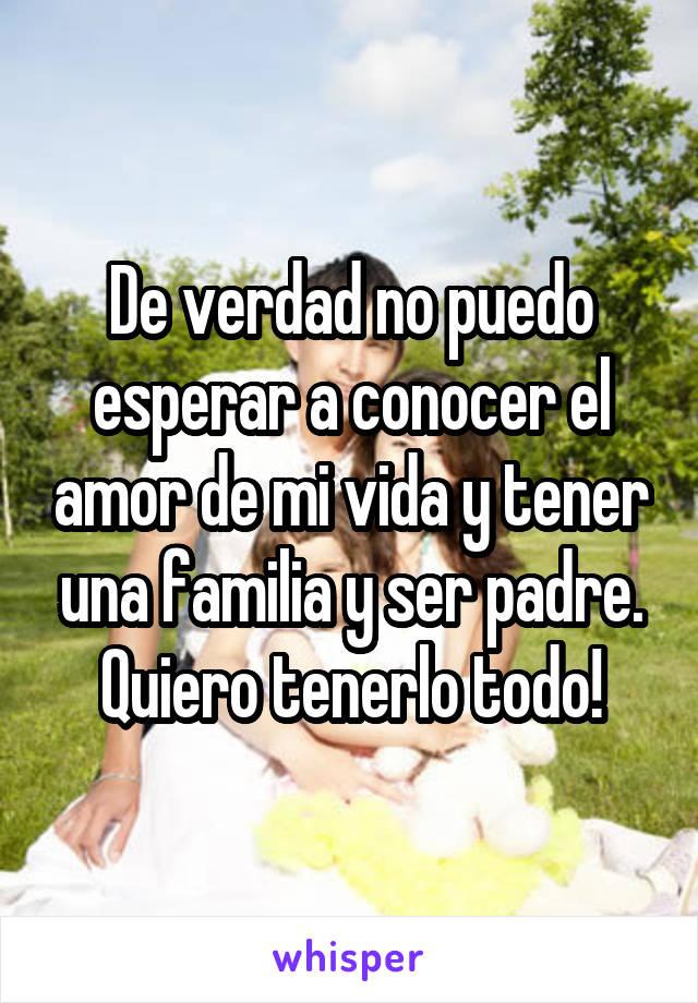 De verdad no puedo esperar a conocer el amor de mi vida y tener una familia y ser padre. Quiero tenerlo todo!