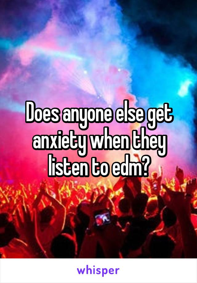 Does anyone else get anxiety when they listen to edm?
