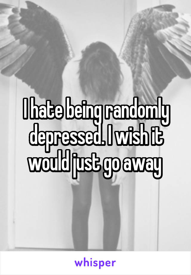 I hate being randomly depressed. I wish it would just go away