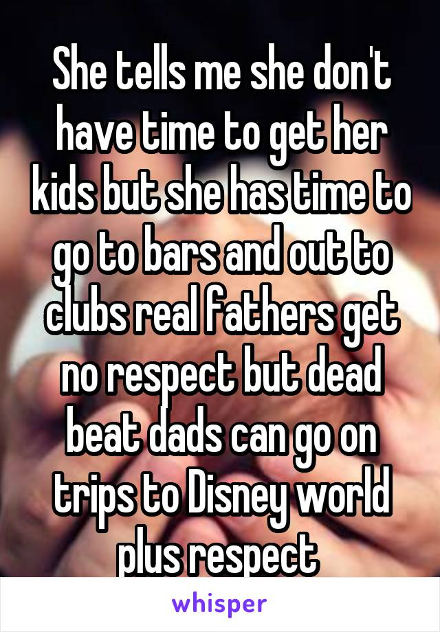 She tells me she don't have time to get her kids but she has time to go to bars and out to clubs real fathers get no respect but dead beat dads can go on trips to Disney world plus respect