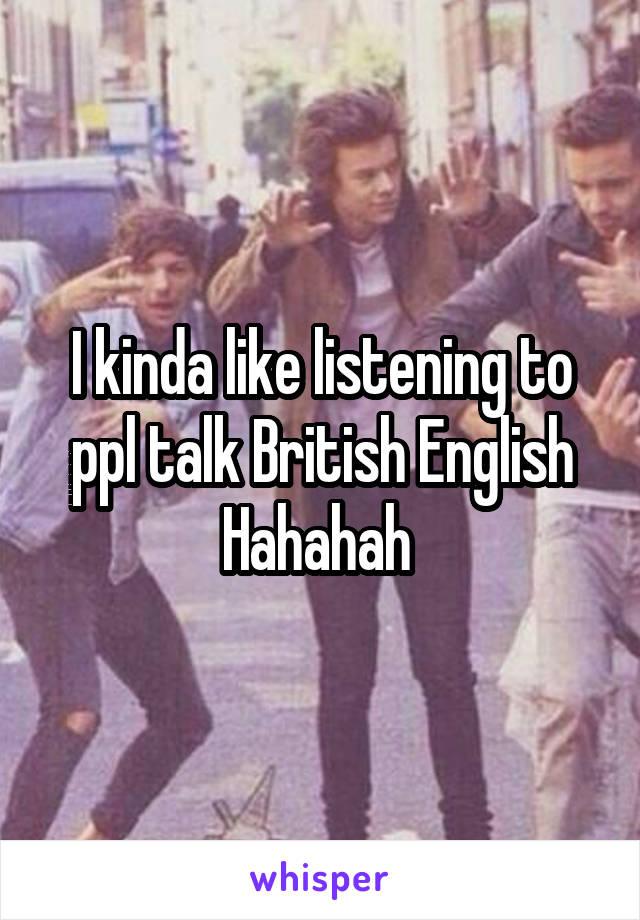 I kinda like listening to ppl talk British English Hahahah