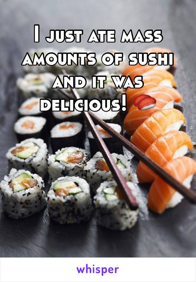 I just ate mass amounts of sushi and it was delicious! 🍣