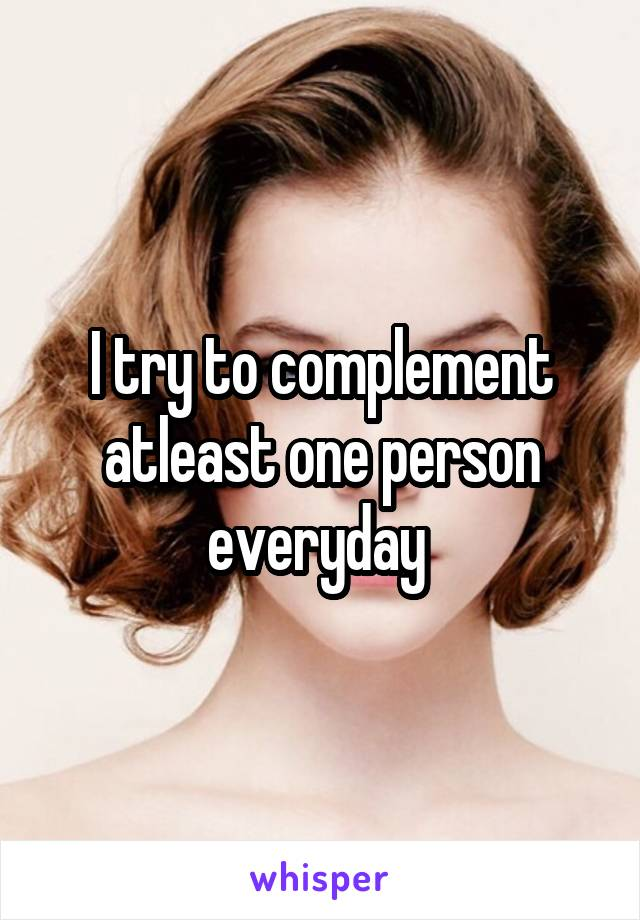 I try to complement atleast one person everyday