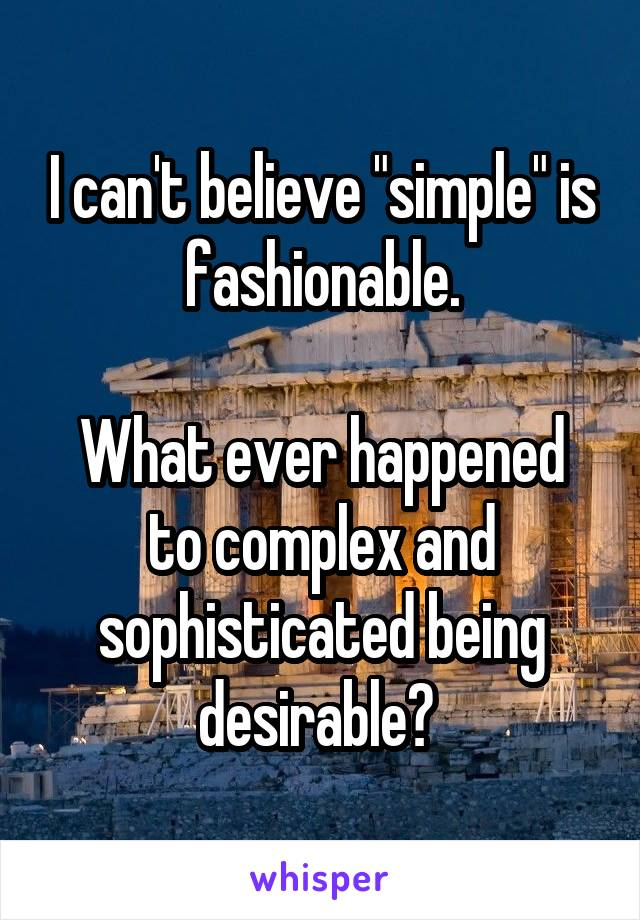 "I can't believe ""simple"" is fashionable.  What ever happened to complex and sophisticated being desirable?"