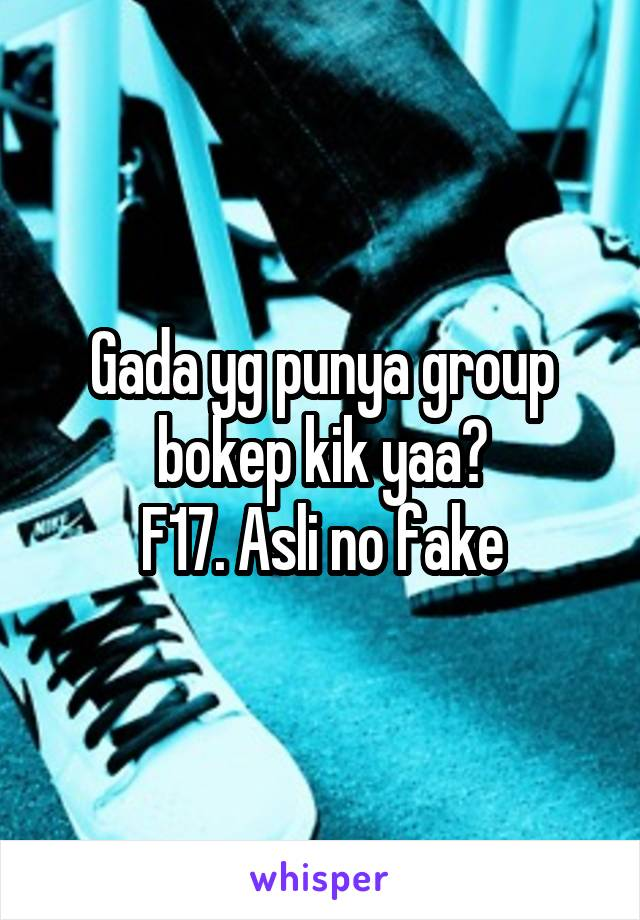 Gada yg punya group bokep kik yaa? F17. Asli no fake