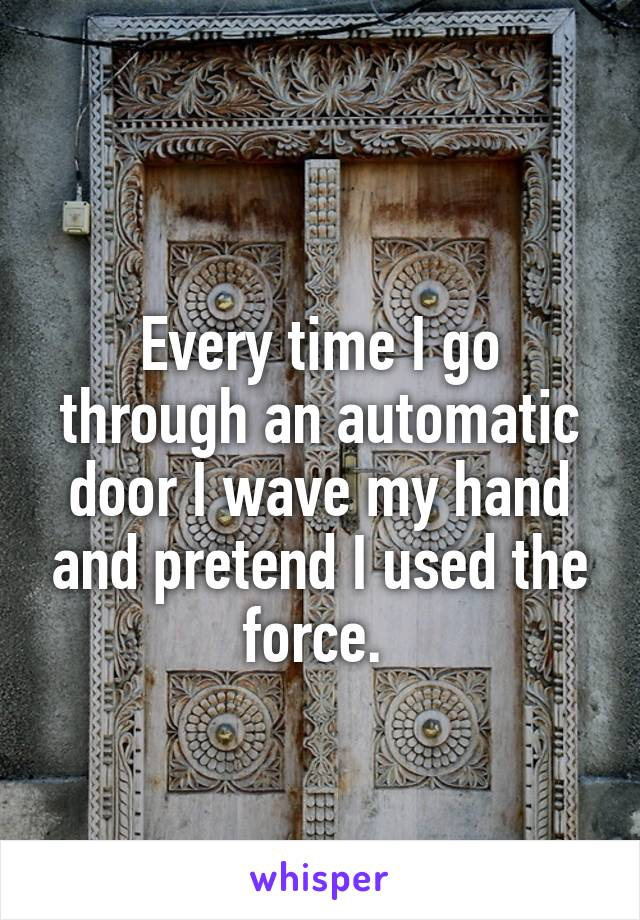 Every time I go through an automatic door I wave my hand and pretend I used the force.
