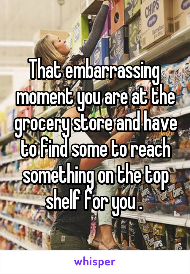 That embarrassing  moment you are at the grocery store and have to find some to reach something on the top shelf for you .