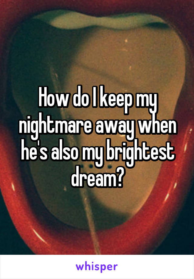 How do I keep my nightmare away when he's also my brightest dream?