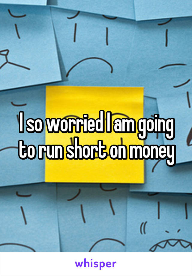 I so worried I am going to run short on money