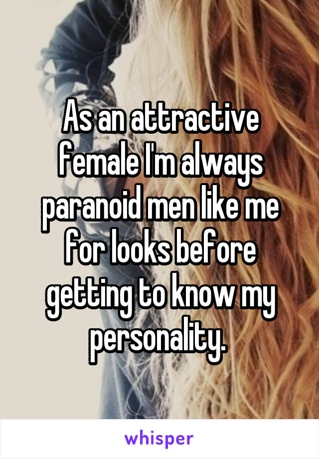 As an attractive female I'm always paranoid men like me for looks before getting to know my personality.
