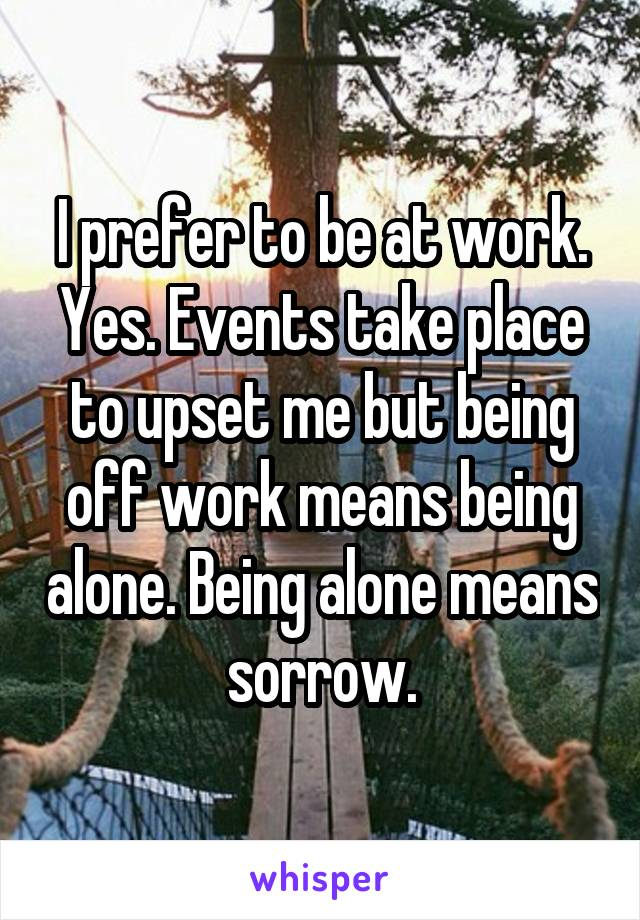 I prefer to be at work. Yes. Events take place to upset me but being off work means being alone. Being alone means sorrow.