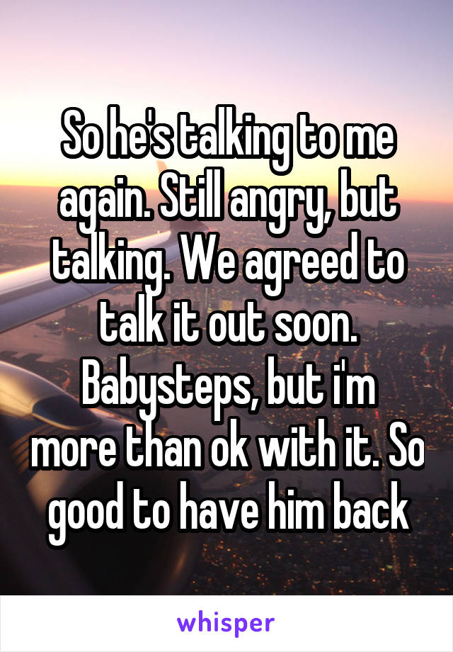So he's talking to me again. Still angry, but talking. We agreed to talk it out soon. Babysteps, but i'm more than ok with it. So good to have him back