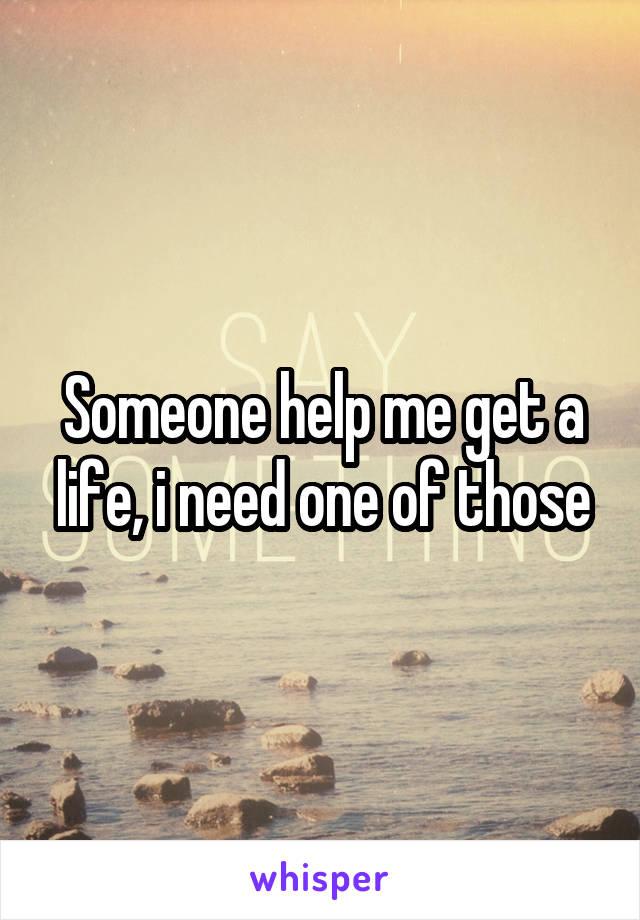 Someone help me get a life, i need one of those