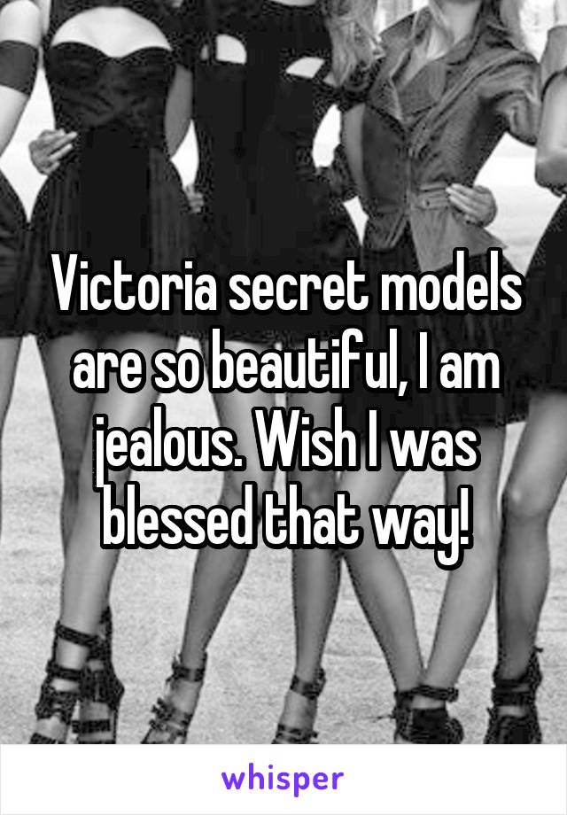 Victoria secret models are so beautiful, I am jealous. Wish I was blessed that way!