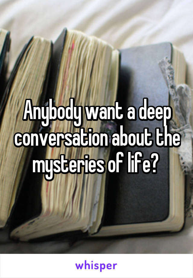 Anybody want a deep conversation about the mysteries of life?