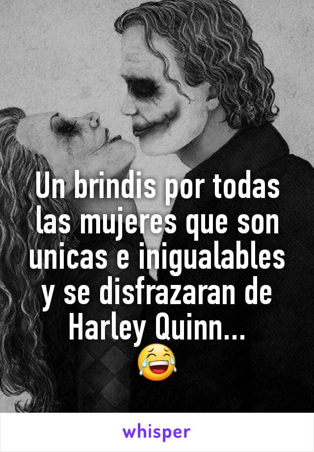 Un brindis por todas las mujeres que son unicas e inigualables y se disfrazaran de Harley Quinn... 😂