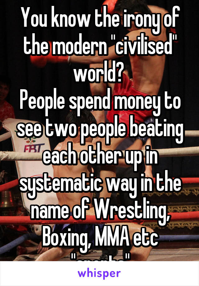 "You know the irony of the modern ""civilised"" world?  People spend money to see two people beating each other up in systematic way in the name of Wrestling, Boxing, MMA etc ""sports"""