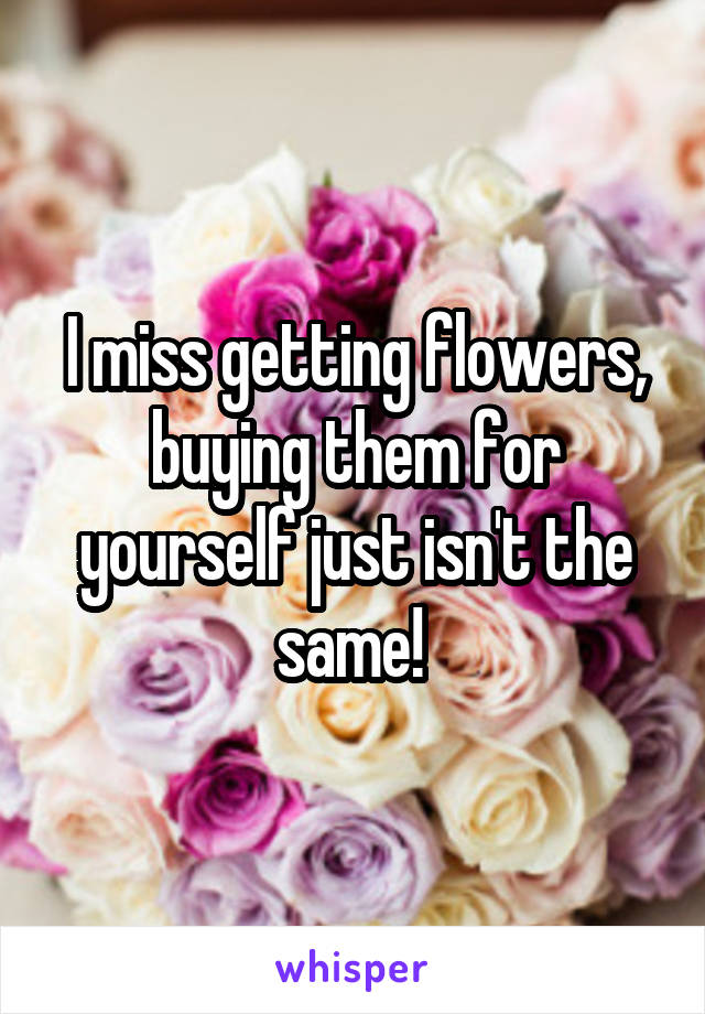 I miss getting flowers, buying them for yourself just isn't the same!