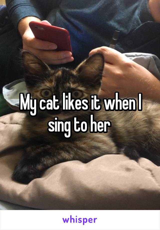 My cat likes it when I sing to her