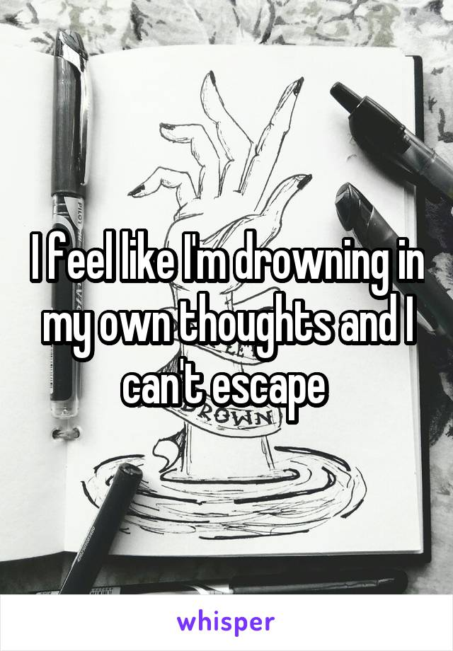 I feel like I'm drowning in my own thoughts and I can't escape