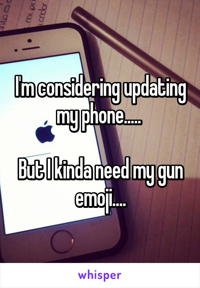 I'm considering updating my phone.....   But I kinda need my gun emoji....