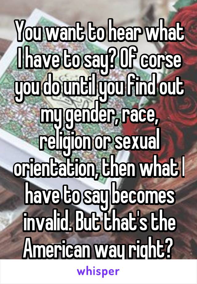 You want to hear what I have to say? Of corse you do until you find out my gender, race, religion or sexual orientation, then what I have to say becomes invalid. But that's the American way right?