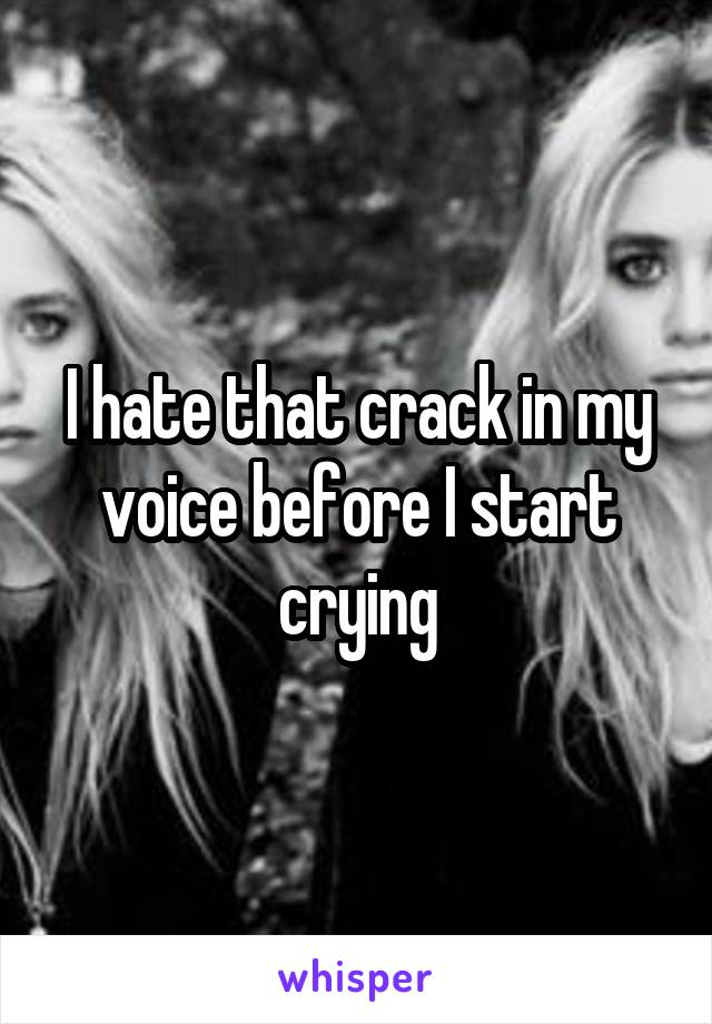 I hate that crack in my voice before I start crying