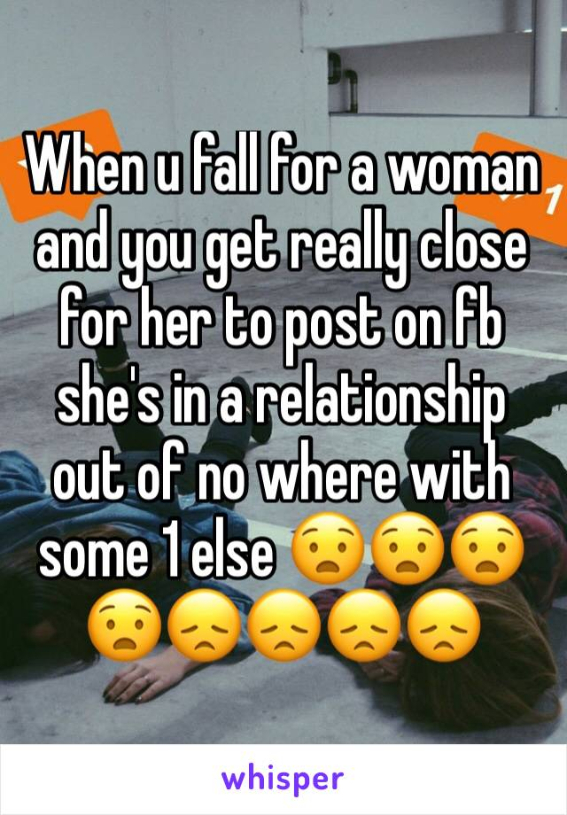 When u fall for a woman and you get really close for her to post on fb she's in a relationship out of no where with some 1 else 😧😧😧😧😞😞😞😞