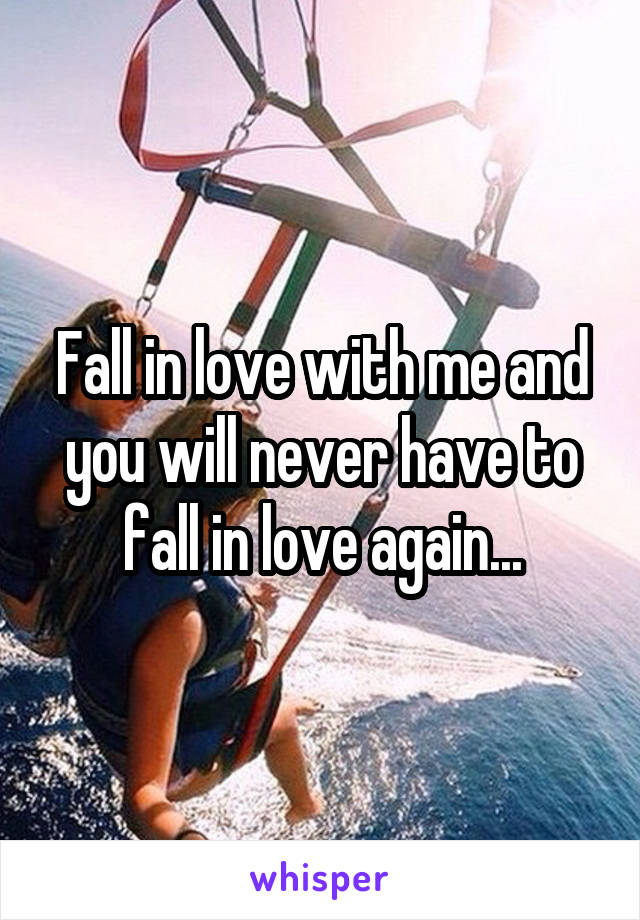 Fall in love with me and you will never have to fall in love again...