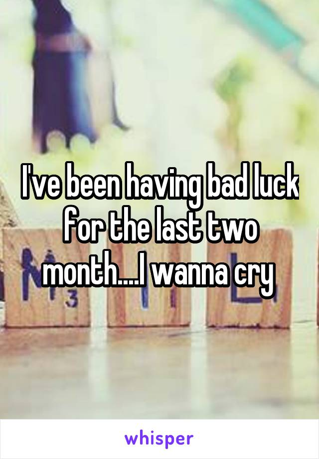 I've been having bad luck for the last two month....I wanna cry