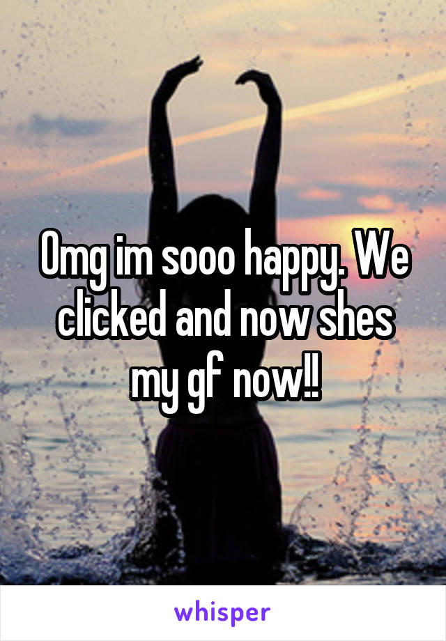 Omg im sooo happy. We clicked and now shes my gf now!!