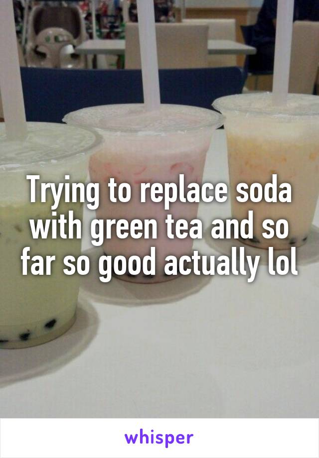 Trying to replace soda with green tea and so far so good actually lol