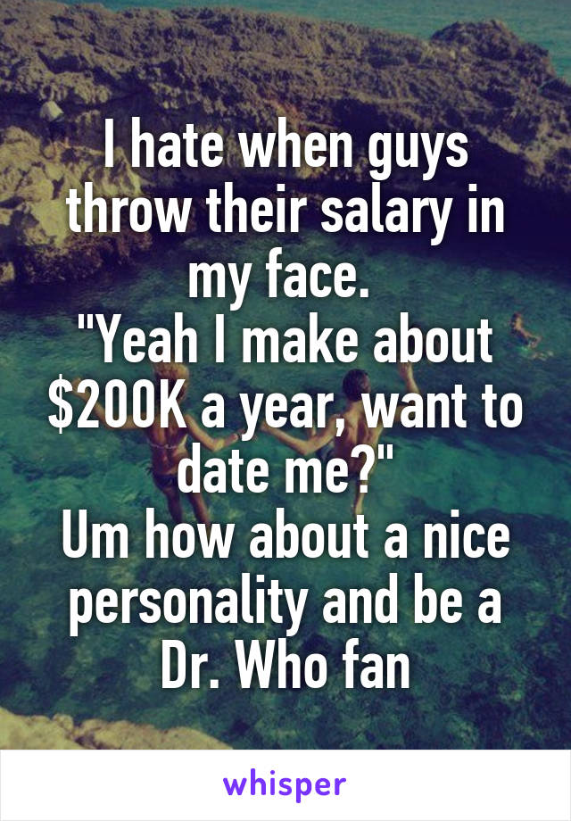 "I hate when guys throw their salary in my face.  ""Yeah I make about $200K a year, want to date me?"" Um how about a nice personality and be a Dr. Who fan"