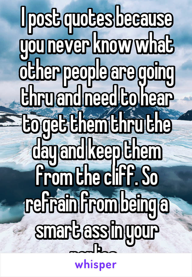 I post quotes because you never know what other people are going thru and need to hear to get them thru the day and keep them from the cliff. So refrain from being a smart ass in your replies.