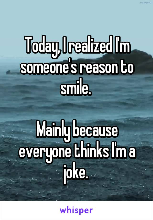 Today, I realized I'm someone's reason to smile.   Mainly because everyone thinks I'm a joke.