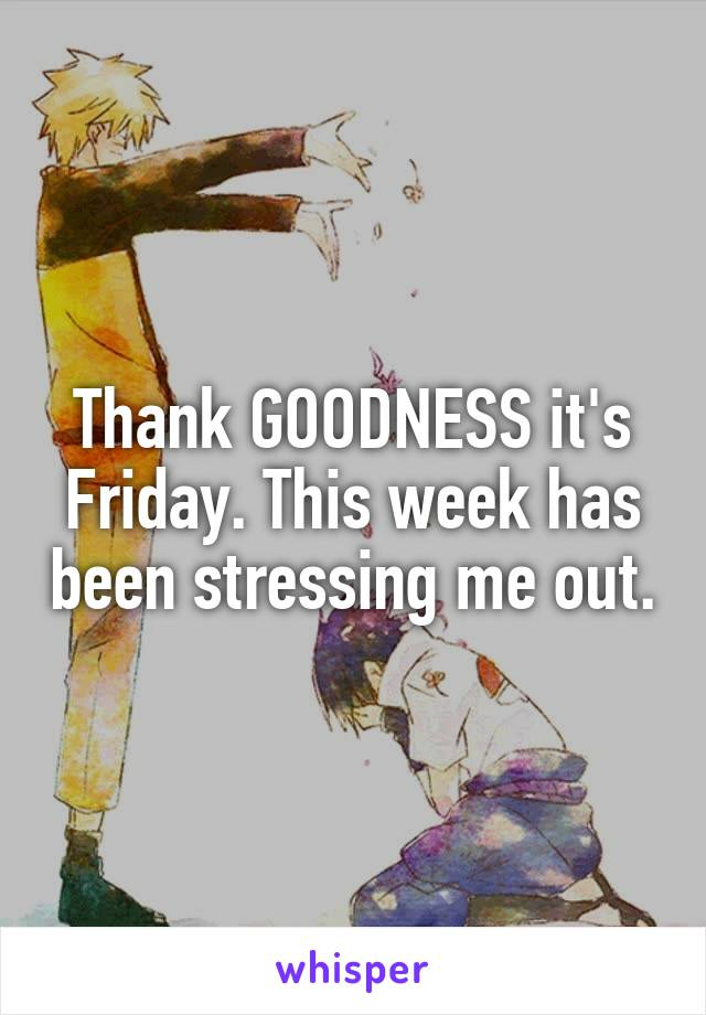 Thank GOODNESS it's Friday. This week has been stressing me out.