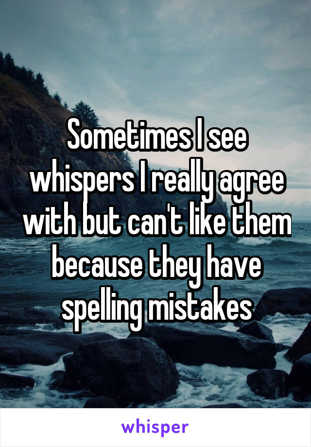 Sometimes I see whispers I really agree with but can't like them because they have spelling mistakes