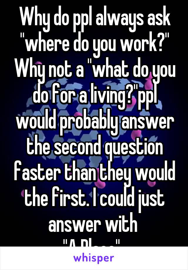 "Why do ppl always ask ""where do you work?"" Why not a ""what do you do for a living?""ppl would probably answer the second question faster than they would the first. I could just answer with  ""A Place"".."