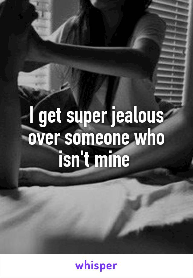 I get super jealous over someone who isn't mine