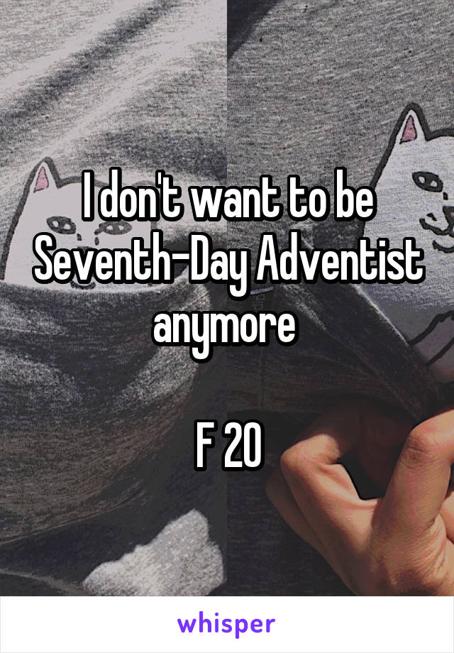I don't want to be Seventh-Day Adventist anymore   F 20