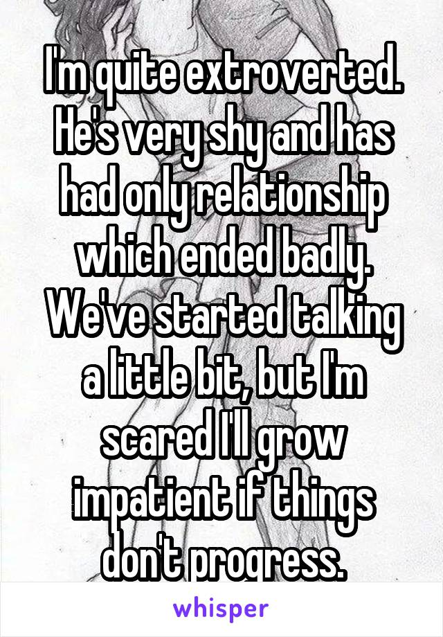 I'm quite extroverted. He's very shy and has had only relationship which ended badly. We've started talking a little bit, but I'm scared I'll grow impatient if things don't progress.