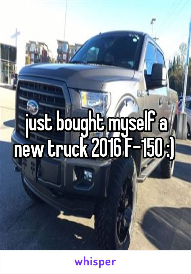just bought myself a new truck 2016 F-150 :)