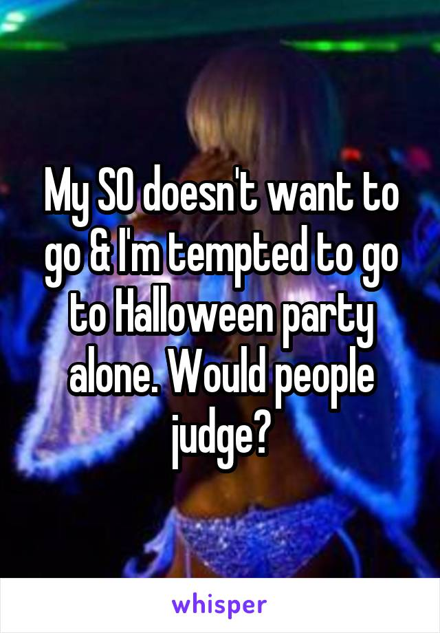 My SO doesn't want to go & I'm tempted to go to Halloween party alone. Would people judge?