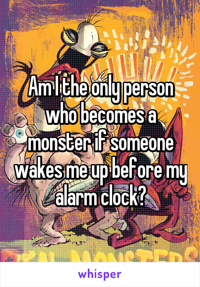 Am I the only person who becomes a monster if someone wakes me up before my alarm clock?