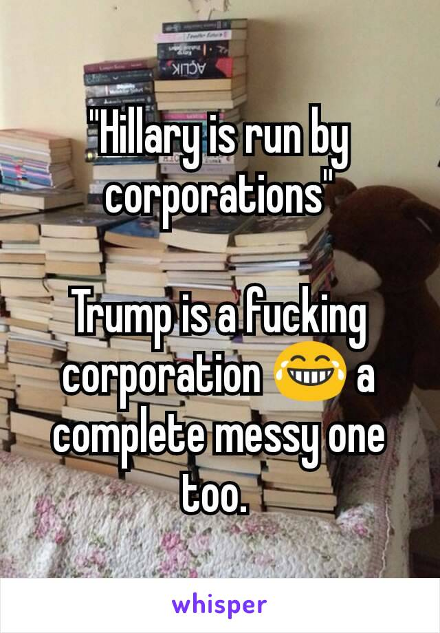 """""""Hillary is run by corporations""""  Trump is a fucking corporation 😂 a complete messy one too."""