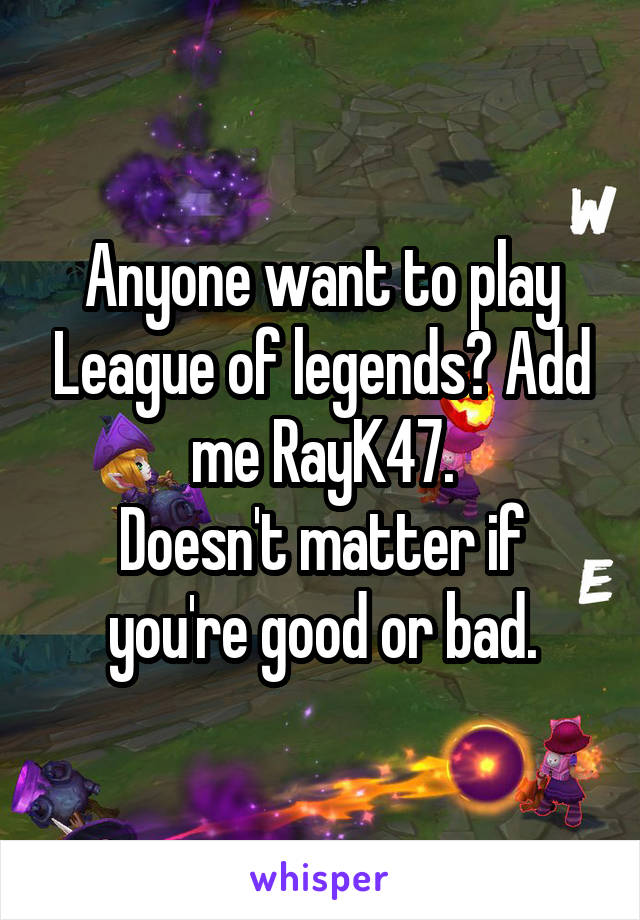 Anyone want to play League of legends? Add me RayK47. Doesn't matter if you're good or bad.